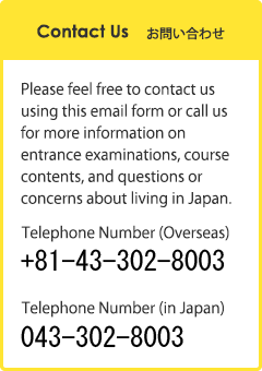 Contact Us Please feel free to contact us using this email form or call us for more information on entrance examinations, course contents, and questions or concerns about living in Japan.